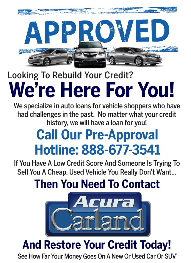 Looking To Rebuild Your Credit? We're Here For You! We specialize in auto loans for vehicle shoppers who have had challenges in the past. No matter what your credit history, we will have a loan for you! Then You Need To Contact And Restore Your Credit Today! Call Our Pre-Approval Hotline: 888-677-3541 If You Have A Low Credit Score And Someone Is Trying To Sell You A Cheap, Used Vehicle You Really Don't Want... Then You Need To Contact Acura Carland And Restore Your Credit Today! See How Far Your Money Goes On A New Or Used Car Or Truck*