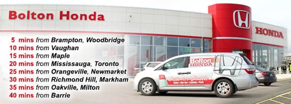 5mins from Brampton or Woodbridge, 10mins from Vaughan, 15mins from Maple, 20mins from Mississauga or Toronto, 25mins from Orangeville or Newmarket, 30mins from Richmond Hill or Markham, 35mins from Oakville or Milton, 40mins from Barrie   Bolton Honda - We're closer than you think!