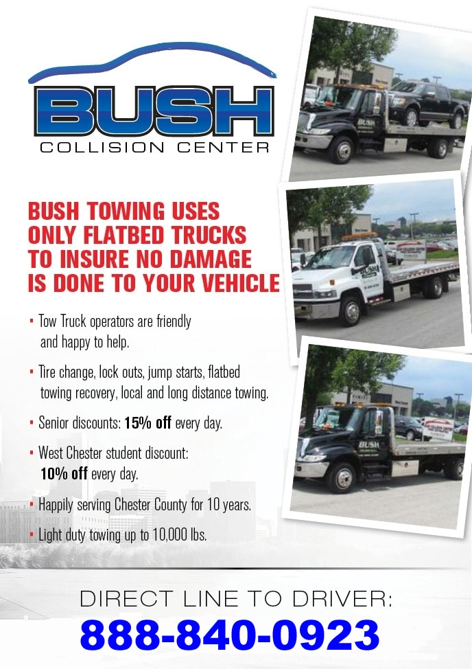 Bush Towing uses only Flatbed Trucks to insure no damage is done to your vehicle. - Tow truck operators are friendly and happy to help. - Tire changes, lock outs, jump starts, flatbed towing recovery, local and long distance towing. - Senior discounts: 15% OFF every day. - West Chester student discount: 10% OFF every day. - Happily serving Chester County for over 10 years. - Light duty towing up to 10,000 lbs. - Direct line to driver: 888-840-0923