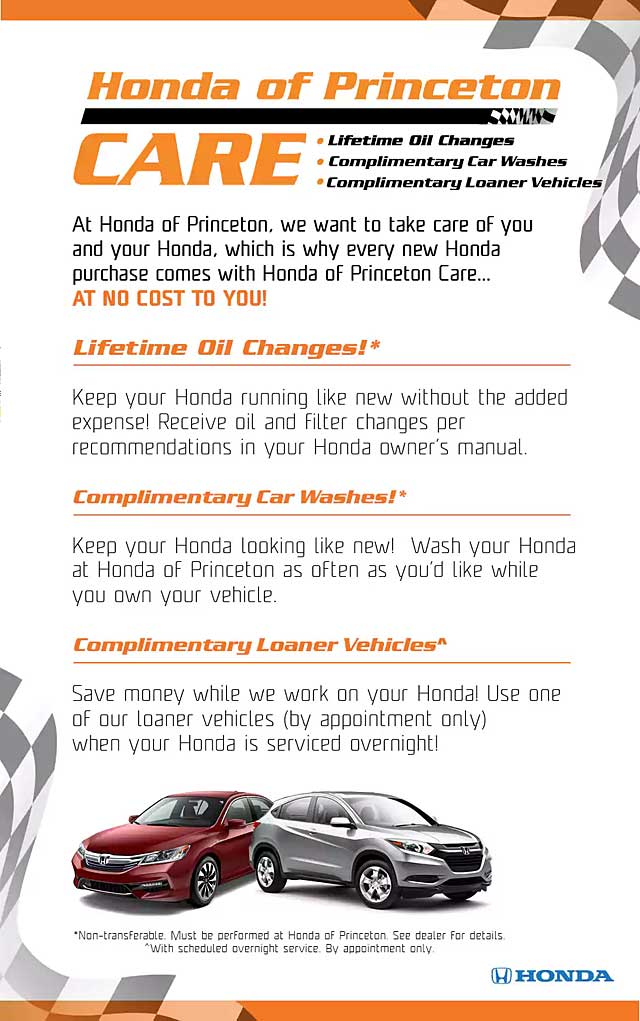 Honda of Princeton Care - Lifetime Oil Changes - Complimentary Car Washes - Complimentary Loaner Vehicles - At Honda of Princeton, we want to take care of you and your Honda, which is whay every new Honda purchase comes with Honda of Princeton Care at no cost to you! - LIFETIME OIL CHANGES - Keep your Honda running like new without the added expense! Receive oil and filter changes per recommendations in your Honda owner's manual. COMPLIMENTARY CAR WASHES - Keep your Honda looking like new! Wash your Honda at Honda of Princeton as often as you'd like while you own your vehicle. (Non-transferable) - COMPLIMENTARY LOANER VEHICLES - Save money while we work on your Honda! Use one of our loaner vehicles (by appointment only) when your Honda is serviced overnight.
