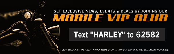 "Join our mobile VIP club - Text ""Harley"" to 62582"