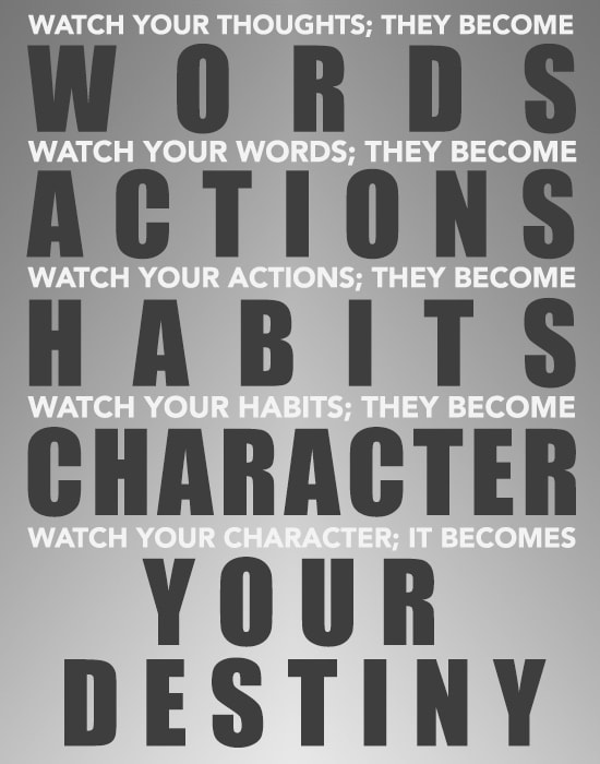 Watch your thoughts, they become words. Watch your words, they become action. Watch your actions, they become habits. Watch your habits, they become character. Watch your character, it becomes your destiny.