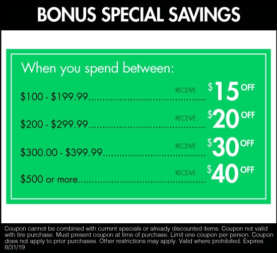 Bonus Special Savings. When you spend Between: $100-$199.99, receive $15 off. $200-$299.99, receive $20 off. $300-$399.99 receive $30 off. $500 or more receive $40 off.