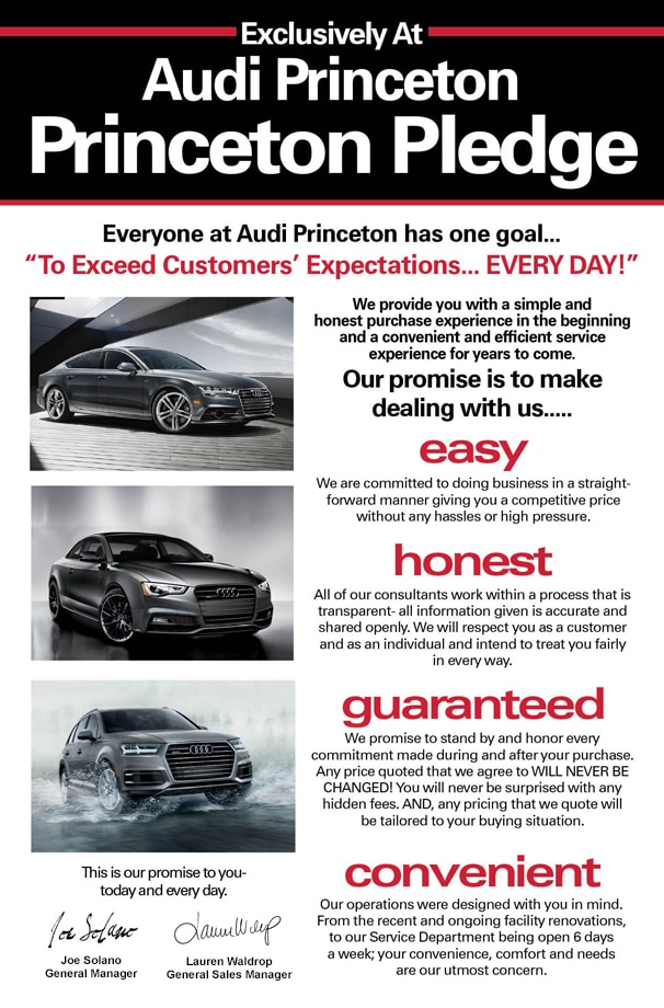 Audi Princeton Pledge - Everyone at Audi Princeton has one goal... To Exceed Customers' Expectations EVERY DAY! - We provide you with a simple and honest purchase experience in the beginning and a convenient and efficient service experience for years to come. Our promise is to make dealing with us EASY. We are committed to doing business in a straight-forward manner giving you a competitive price without any hassles or high pressure. HONEST. All of our consultants work with a process that is transparent. All information given is accurate and shared openly. We will respect you as a customer and as an individual and intend to treat you fairly in every way. GUARANTEED. We promise to stand by and honor every commitment made during and after your purchase. Any price quoted that we agree to WILL NEVER BE CHANGED! You will never be surprised with any hidden fees. AND, any pricing that we quote will be tailored to your buying situation. CONVENIENT. Our operations were designed with you in mind. From the recent and ongoing facility renovations, to our Service Department being open 6 days a week- your convenience, comfort, and needs are our utmost concern. This is our promise to you...today and every day. - Joe Solano - Lauren Waldrop