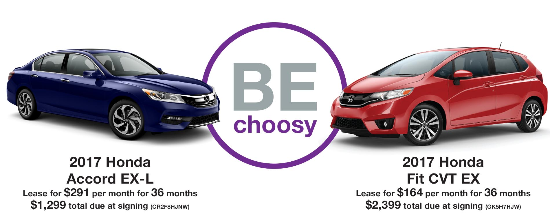 BE Choosy. Lease a Honda Accord EX-L for $291 per month with $1,299 due at signing or an FIT EX $164 per month with $2,399 due at signing.