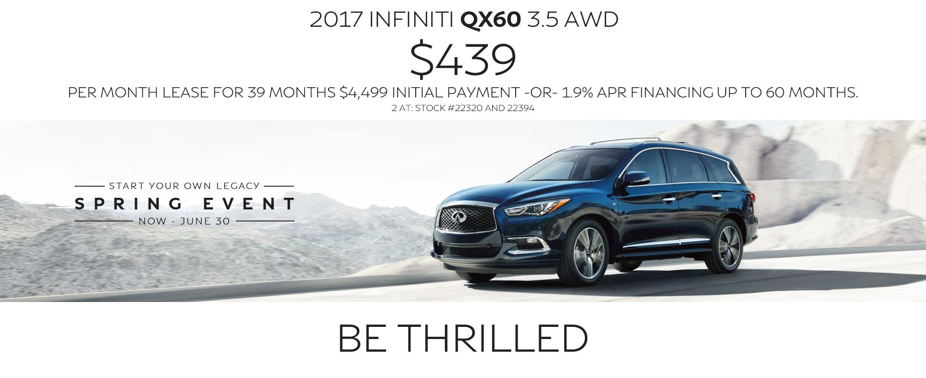 BE thrilled. Lease a 2017 INFINITI QX60 for $439 per month with $4,499 due at signing or 1.9% APR financing up to 60 months.