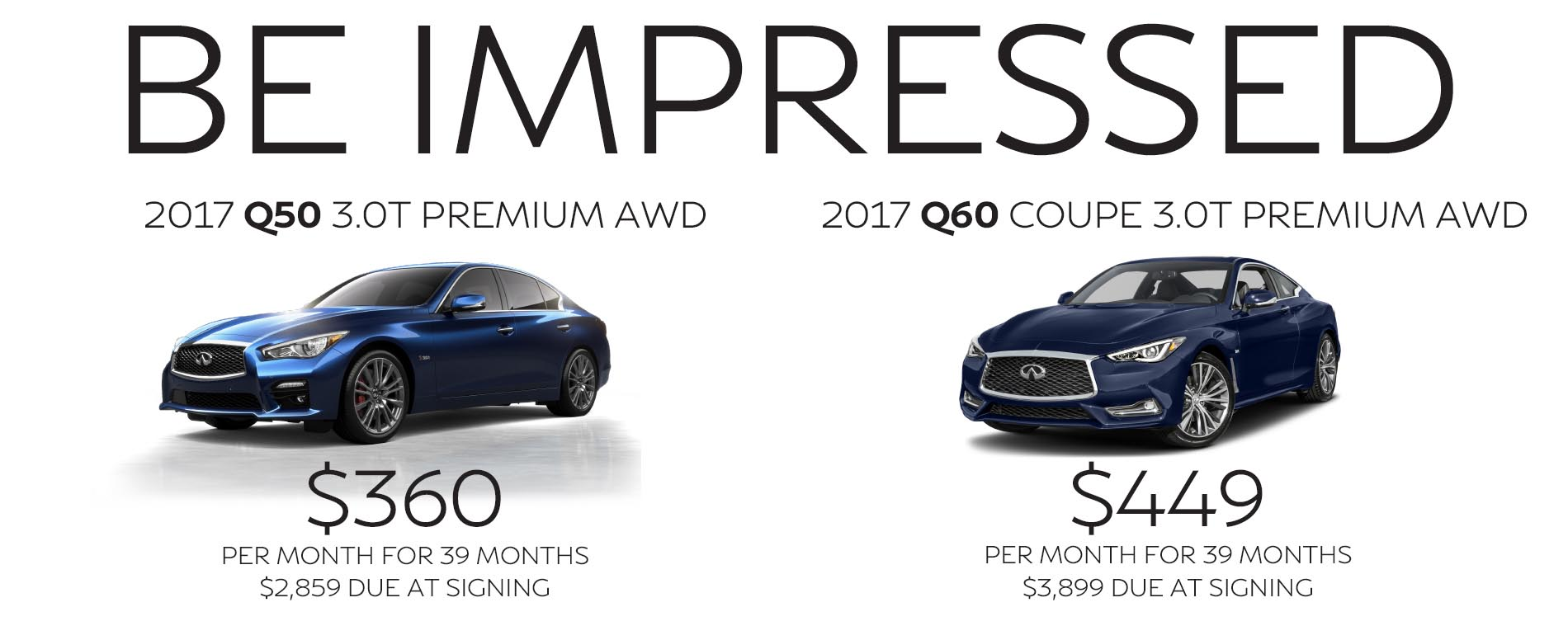 Be Impressed. Lease a 2017 Infiniti Q50 for $360 per month with $2,859 due at signing or lease a 2017 Q60 Coupe for $449 per month with $3,899 due at signing.
