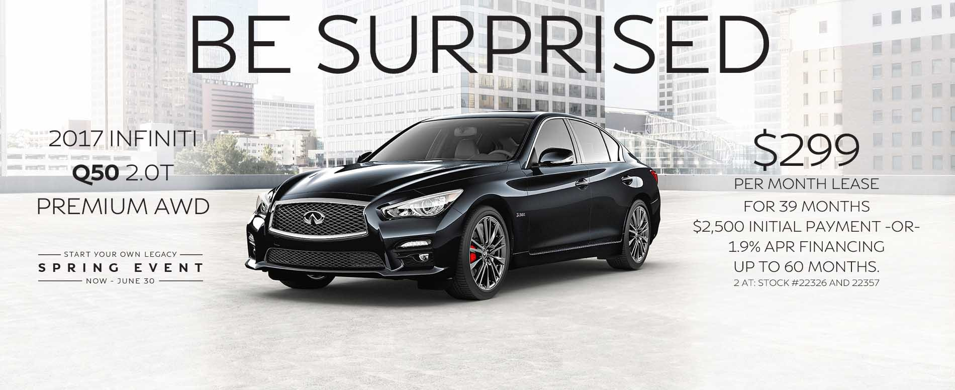 BE surprised. Lease a 2017 INFINITI Q50 for $299 per month with $2,500 due at signing or 1.9% APR financing up to 60 months.