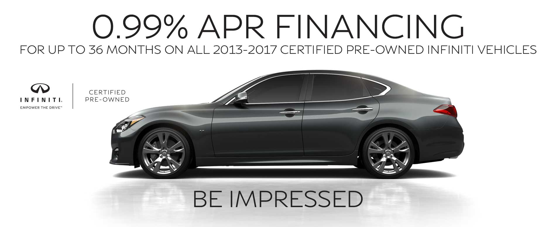 0.99% APR Financing for up to 36 months on all 2013-2017 Certified Pre-Owned INFINITI vehicles.