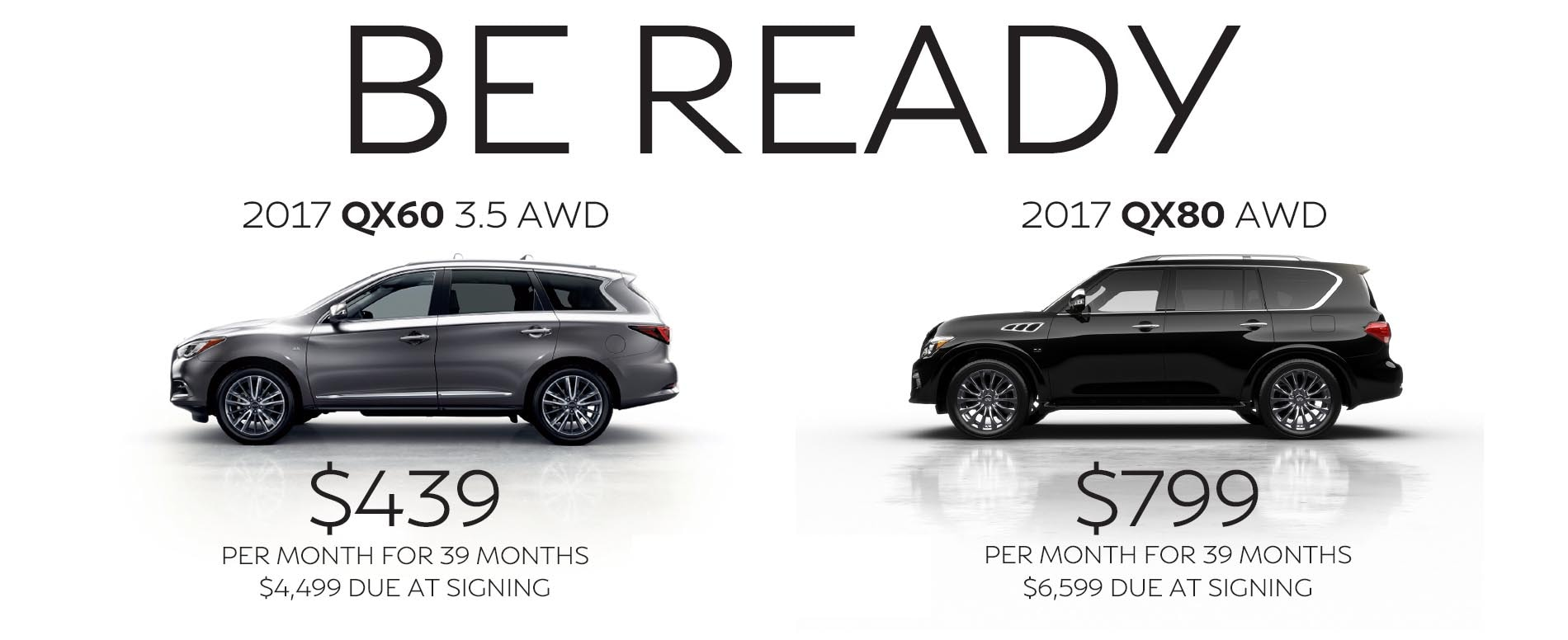 Be Impressed. Lease a 2017 Infiniti QX60 for $439 per month with $4,499 due at signing or lease a 2017 QX80 for $799 per month with $6,599 due at signing.