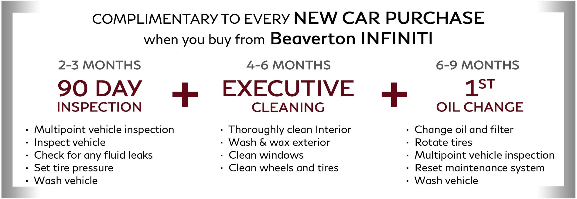 Complimentary with every new INFINITI purchase: Receive a 90 day inspection after 2-3 months of ownership, an executive reclean after 4-6 months of ownership, and your first oil change after 6-9 months ofownership. Only available at Beaverton INFINITI.