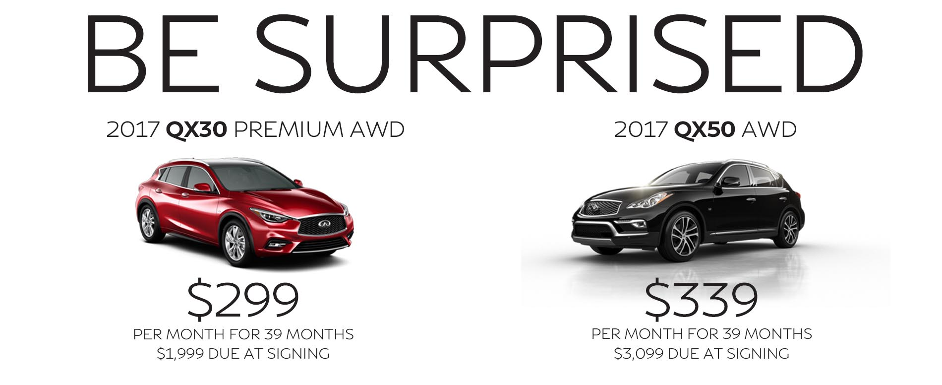Be Impressed. Lease a 2017 Infiniti QX30 for $299 per month with $1,999 due at signing or lease a 2017 QX50 for $339 per month with $3,099 due at signing.