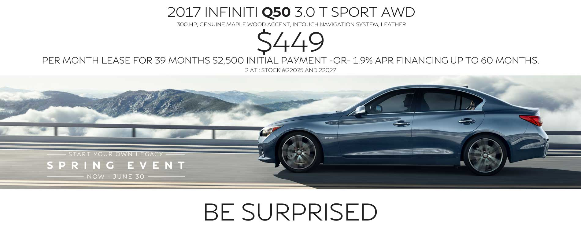 BE surprised. Lease a 2017 INFINITI Q50 for $449 per month with $2,500 due at signing or 1.9% APR financing up to 60 months.