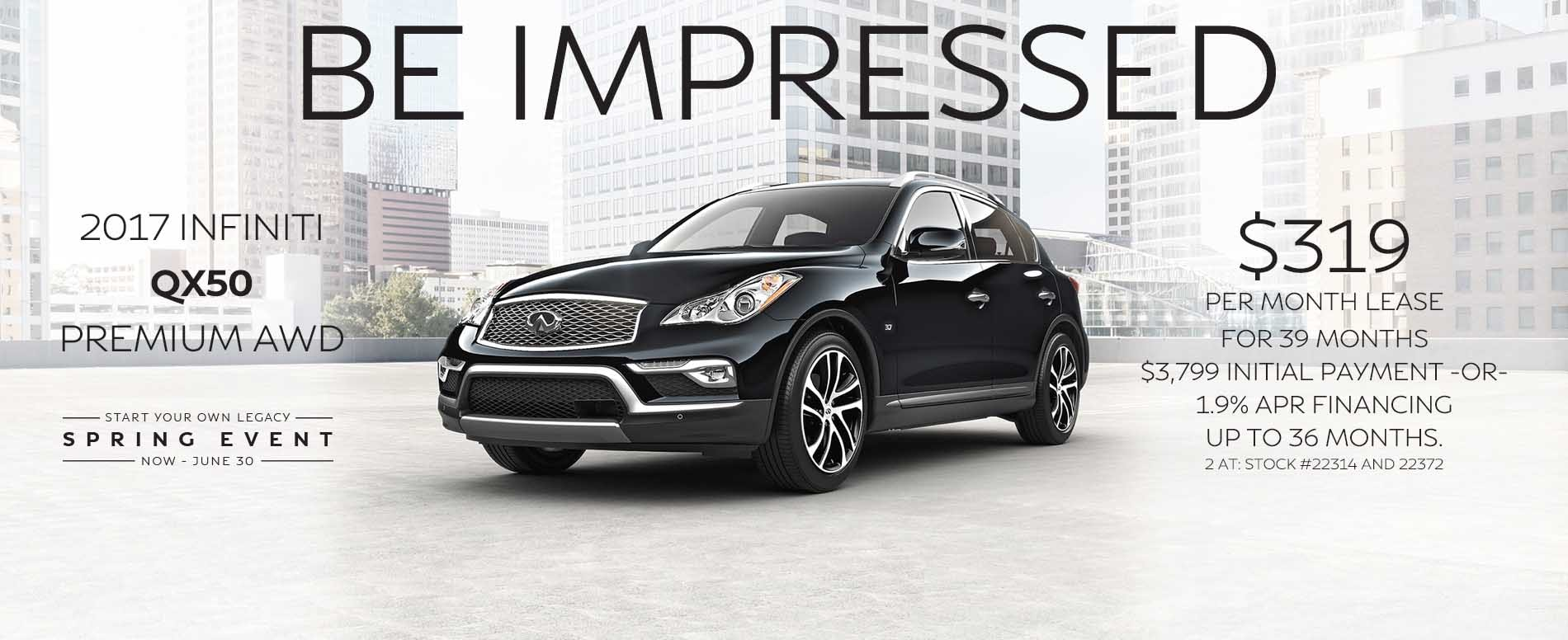 BE thrilled. Lease a 2017 INFINITI QX50 for $319 per month with $3,799 due at signing or 1.9% APR financing up to 36 months.