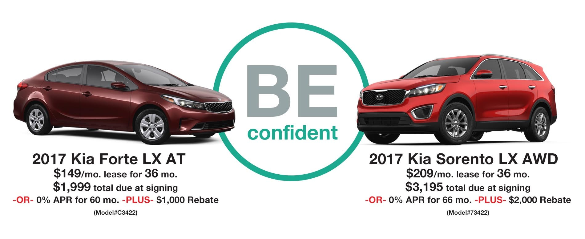 BE Confident. Lease a 2017 Forte LX Auto for just $149 per month with $1,999 due at signing or lease a 2017 Sorento LX AWD for $209 per month with $3,195 due at signing.
