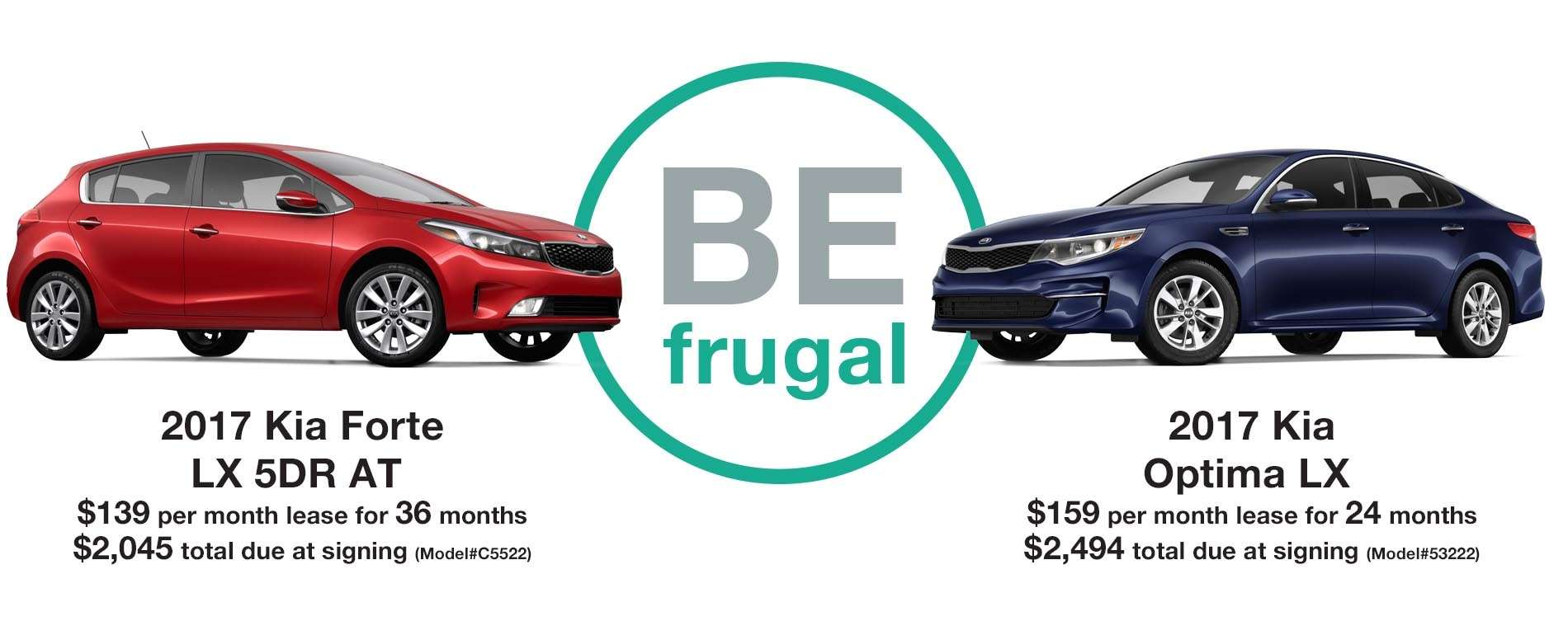 BE FRUGAL. Lease a 2017 Forte for just $139 per month with $2,045 due at signing or lease a 2017 Optima for $159 per month with $2,494 due at signing.