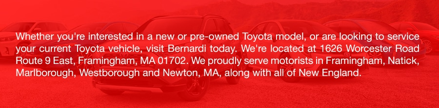 Whether you're interested in a new or pre-owned Toyota model, or are looking to service your current Toyota vehicle, visit Bernardi today. We're located at 1626 Worcester Road Route 9 East, Framingham, MA 01702. We proudly serve motorists in Framingham, Natick, Marlborough, Westborough and Newton, MA, along with all of New England.