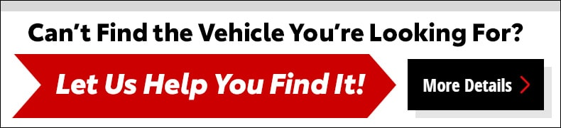 Can'f find the vehicle you're looking for?  Let us help you find it! Click here.