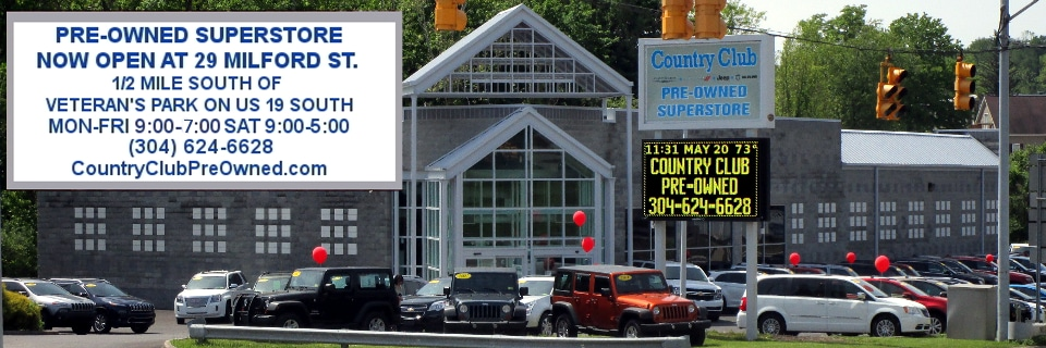 a2e1f0d211 Country Club Pre-Owned Superstore Now Open. 29 Milford St. 1 2 Mile South  Of Veteran s Park On US 19 South. Mon-Fri 9 00-7 00 Sat 9 00-5 00 (304)  624-6628
