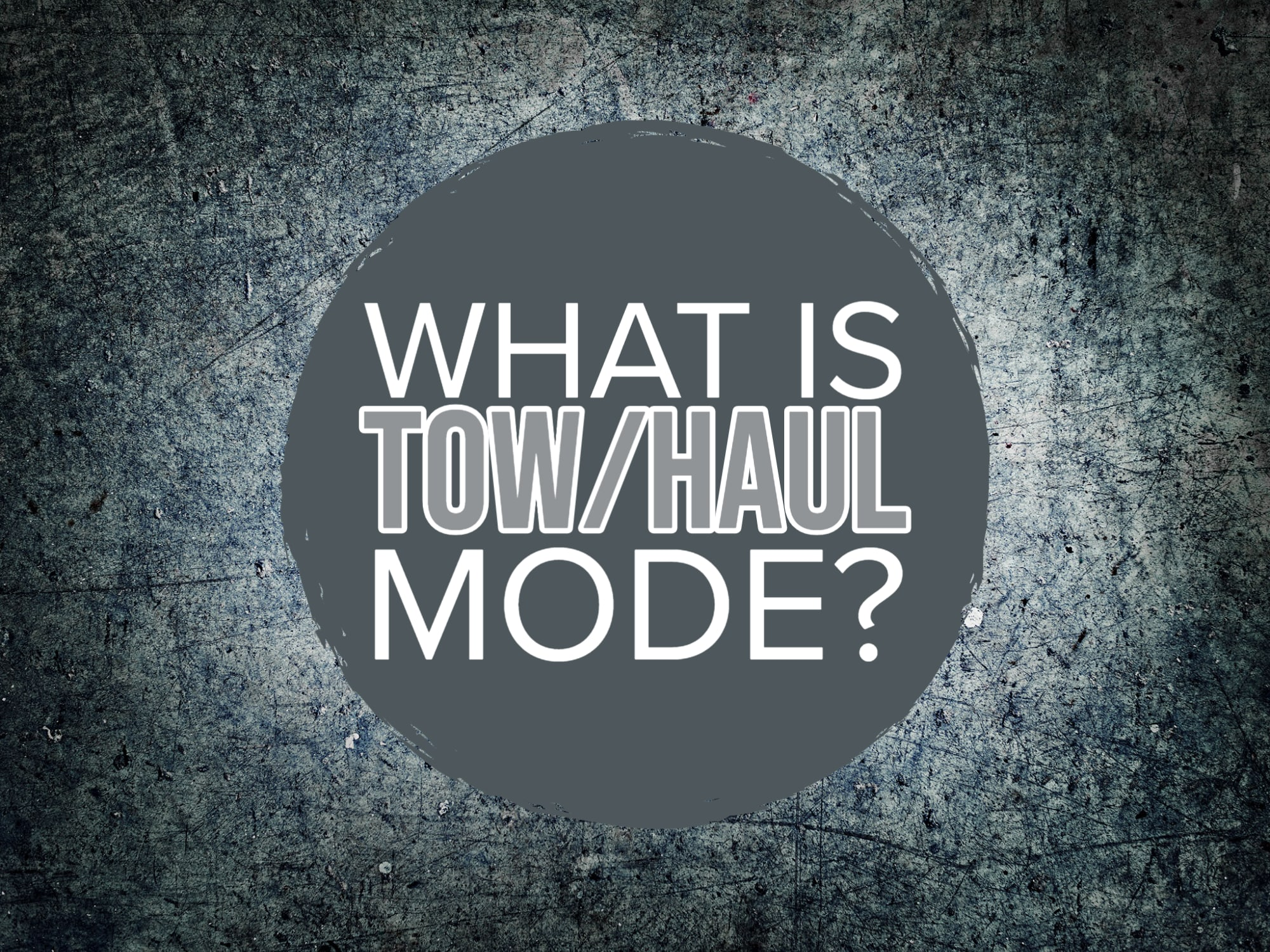 """Grunge background with gray circle in middle with words """"What is Tow/Haul mode?"""""""