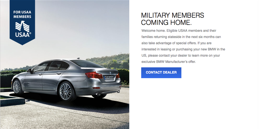 MILITARY MEMBERS COMING HOME.  Welcome home. Eligible USAA members and their families returning stateside in the next six months can also take advantage of special offers. If you are interested in leasing or purchasing your new BMW in the US, please contact your dealer to learn more on your exclusive BMW Manufacturer's offer.