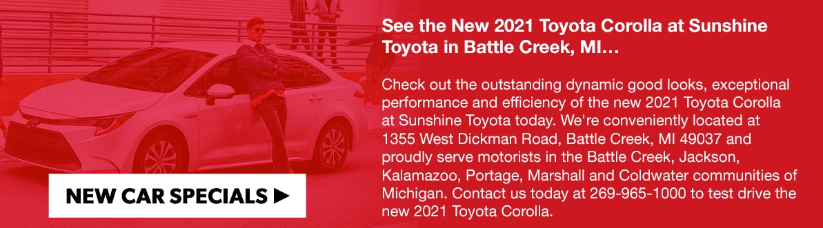 See the New 2021 Toyota Corolla at Sunshine Toyota in Battle Creek, MI…Check out the outstanding dynamic good looks, exceptional performance and efficiency of the new 2021 Toyota Corolla at Sunshine Toyota today. We're conveniently located at 1355 West Dickman Road, Battle Creek, MI 49037 and proudly serve motorists in the Battle Creek, Jackson, Kalamazoo, Portage, Marshall and Coldwater communities of Michigan. Contact us today at 269-965-1000 to test drive the new 2021 Toyota Corolla.