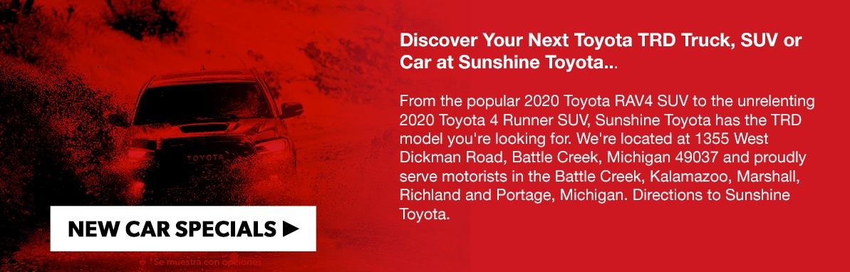 Discover Your Next Toyota TRD Truck, SUV or Car at Sunshine Toyota...  From the popular 2020 Toyota RAV4 SUV to the unrelenting 2020 Toyota 4 Runner SUV, Sunshine Toyota has the TRD model you're looking for. We're located at 1355 West Dickman Road, Battle Creek, Michigan 49037 and proudly serve motorists in the Battle Creek, Kalamazoo, Marshall, Richland and Portage, Michigan. Directions to Sunshine Toyota.
