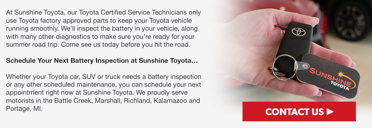 At Sunshine Toyota, our Toyota Certified Service Technicians only use Toyota factory approved parts to keep your Toyota vehicle running smoothly. We'll inspect the battery in your vehicle, along with many other diagnostics to make sure you're ready for your summer road trip. Come see us today before you hit the road. Schedule Your Next Battery Inspection at Sunshine Toyota…Whether your Toyota car, SUV or truck needs a battery inspection or any other scheduled maintenance, you can schedule your next appointment right now at Sunshine Toyota. We proudly serve motorists in the Battle Creek, Marshall, Richland, Kalamazoo and Portage, MI.