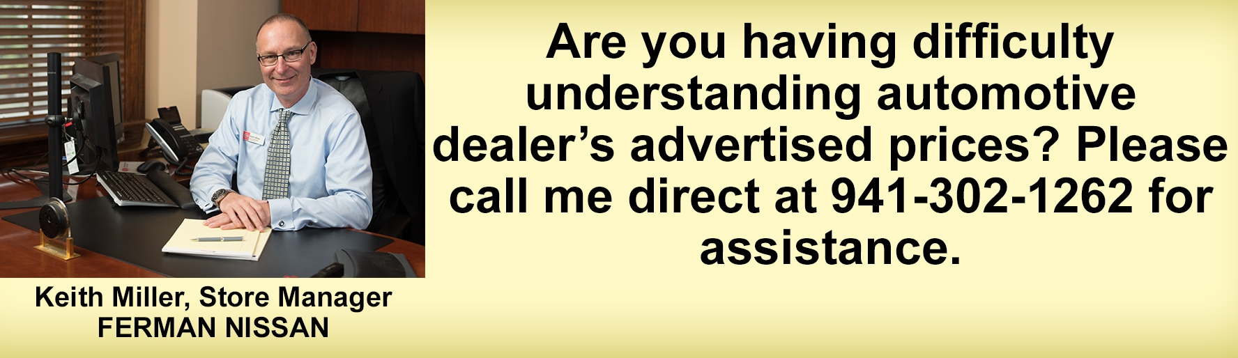 Are you having difficulty understanding automotive dealer's advertised prices? Please call me direct at 941-303-1262 | Keith Miller, Store Manager - Ferman Nissan