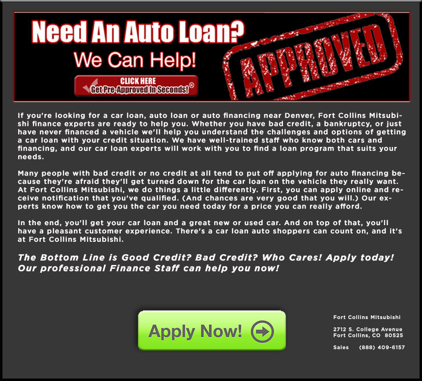 If you're looking for a car loan, auto loan or auto financing near Denver, Fort Collins Mitsubishi finance experts are ready to help you. Whether you have bad credit, a bankruptcy, or just have never financed a vehicle we'll help you understand the challenges and options of getting a car loan with your credit situation. We have well-trained staff who know both cars and financing, and our car loan experts will work with you to find a loan program that suits your needs.Many people with bad credit or no credit at all tend to put off applying for auto financing because they're afraid they'll get turned down for the car loan on the vehicle they really want. At Tom Wood Toyota, we do things a little differently. First, you can apply online and receive notification that you've qualified. (And chances are very good that you will.) Our experts know how to get you the car you need today for a price you can really afford.In the end, you'll get your car loan and a great new or used car. And on top of that, you'll have a pleasant customer experience. There's a car loan auto shoppers can count on, and it's at Fort Collins MitsubishiThe Bottom Line is Good Credit Bad Credit Who Cares Apply today  Our professional Finance Staff can help you now