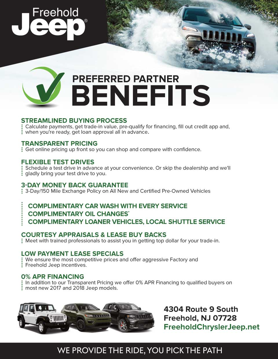 preFerreD parTner BeneFiTs - sTreamlineD Buying processCalculate payments, get trade-in value, pre-qualify for financing, fill out credit app and, when you're ready, get loan approval all in advance. - TransparenT pricingGet online pricing up front so you can shop and compare with confidence. - FlexiBle TesT DrivesSchedule a test drive in advance at your convenience. Or skip the dealership and we'll gladly bring your test drive to you. - 3-Day money Back guaranTee3-Day/150 Mile Exchange Policy on All New and Certified Pre-Owned Vehicles - complimenTary car Wash WiTh every servicecomplimenTary oil changes*complimenTary loaner vehicles, local shuTTle service - courTesy appraisals & lease Buy BacksMeet with trained professionals to assist you in getting top dollar for your trade-in. - loW paymenT lease specialsWe ensure the most competitive prices and offer aggressive Factory and Freehold Jeep incentives. - 0% apr Financing In addition to our Transparent Pricing we offer 0% APR Financing to qualified buyers on most new 2017 and 2018 Jeep models.