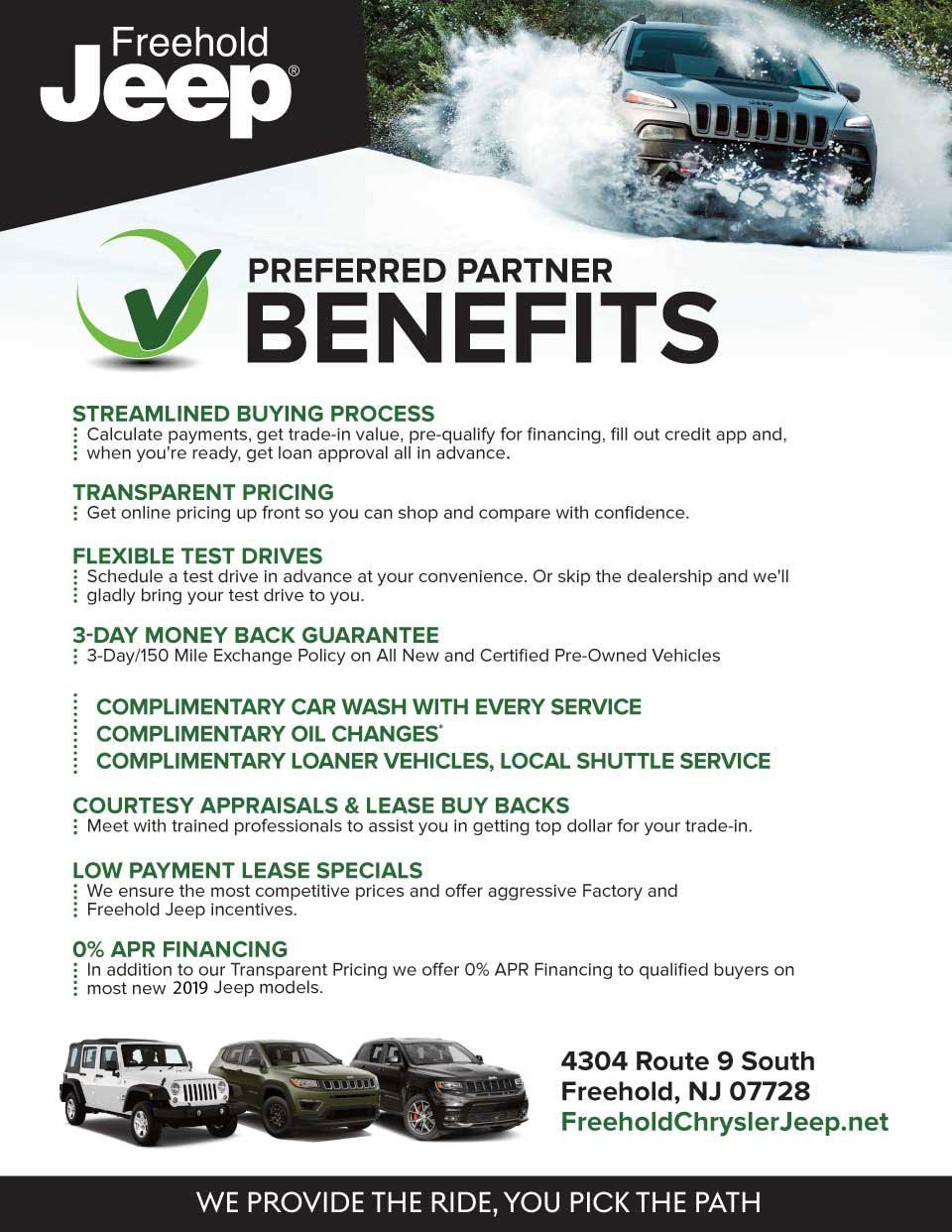 preFerreD parTner BeneFiTs - sTreamlineD Buying processCalculate payments, get trade-in value, pre-qualify for financing, fill out credit app and, when you're ready, get loan approval all in advance. - TransparenT pricingGet online pricing up front so you can shop and compare with confidence. - FlexiBle TesT DrivesSchedule a test drive in advance at your convenience. Or skip the dealership and we'll gladly bring your test drive to you. - 3-Day money Back guaranTee3-Day/150 Mile Exchange Policy on All New and Certified Pre-Owned Vehicles - complimenTary car Wash WiTh every servicecomplimenTary oil changes*complimenTary loaner vehicles, local shuTTle service - courTesy appraisals & lease Buy BacksMeet with trained professionals to assist you in getting top dollar for your trade-in. - loW paymenT lease specialsWe ensure the most competitive prices and offer aggressive Factory and Freehold Jeep incentives. - 0% apr Financing In addition to our Transparent Pricing we offer 0% APR Financing to qualified buyers on most new 2019 Jeep models.