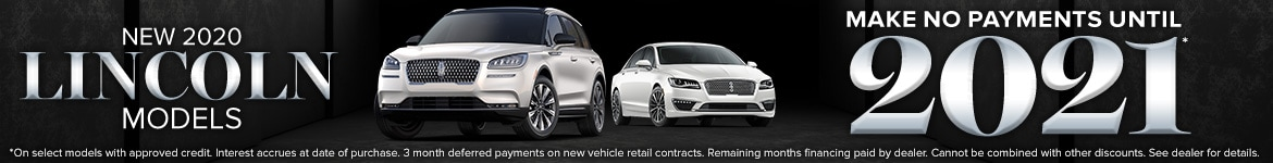 New 2020 Lincoln Models  No payments until 2021*  *On select models with approved credit. Interest accrues at date of purchase. 3-month deferred payments on new vehicle retail contracts. Remaining 7-month financing paid by dealer. Cannot be combined with other discounts. See dealer for details.