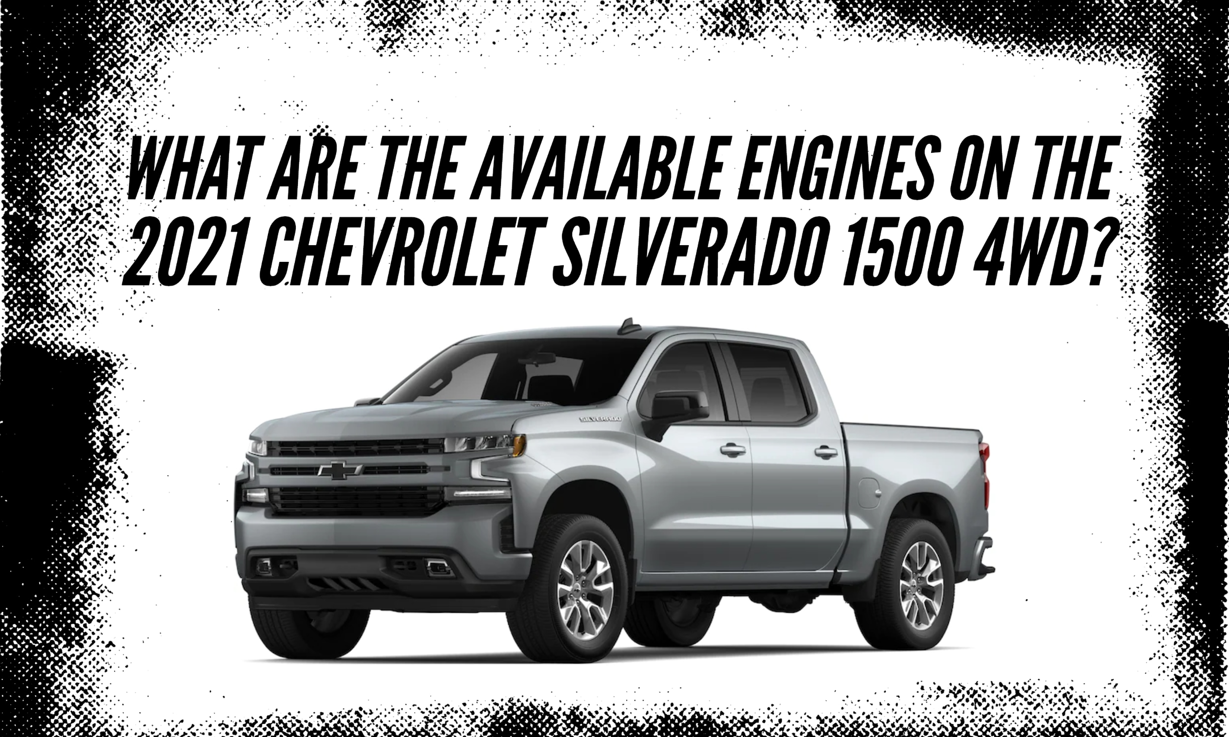 "Silverado 3/4 Front View with Grunge texture black border with title: "" What are the available engines one the 2021 Chevrolet Silverado 1500 4WD?"""