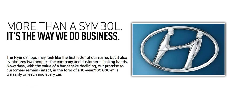 The Hyundai logo may look like the first letter of our name, but it also symbolizes two people—the company and customer—shaking hands. Nowadays, with the value of a handshake declining, our promise to customers remains intact, in the form of a 10-year/100,000-mile warranty on each and every car.