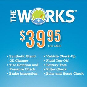 THE WORKS™ $39.95 SUGGESTED RETAIL PRICE • Synthetic Blend Oil Change • Tire Rotation and Pressure Check • Brake Inspection • Vehicle Checkup • Fluid Top-Off • Battery Test • Filter Check • Belts and Hoses Check