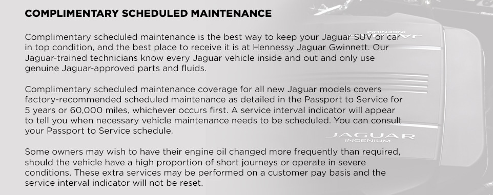 COMPLIMENTARY SCHEDULED MAINTENANCEComplimentary scheduled maintenance is the best way to keep your Jaguar SUV or car in top condition, and the best place to receive it is at Hennessy Jaguar Gwinnett. Our Jaguar-trained technicians know every Jaguar vehicle inside and out and only use genuine Jaguar-approved parts and fluids. Complimentary scheduled maintenance coverage for all new Jaguar models covers factory-recommended scheduled maintenance as detailed in the Passport to Service for 5 years or 60,000 miles, whichever occurs first. A service interval indicator will appear to tell you when necessary vehicle maintenance needs to be scheduled. You can consult your Passport to Service schedule. Some owners may wish to have their engine oil changed more frequently than required, should the vehicle have a high proportion of short journeys or operate in severe conditions. These extra services may be performed on a customer pay basis and the service interval indicator will not be reset.