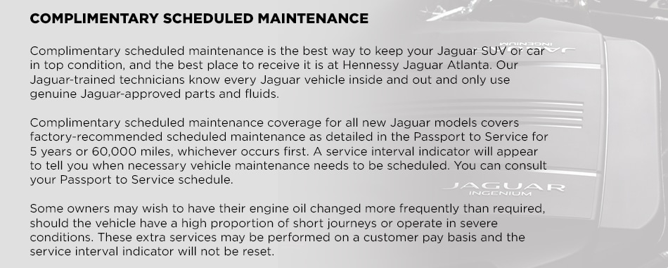 COMPLIMENTARY SCHEDULED MAINTENANCEComplimentary scheduled maintenance is the best way to keep your Jaguar SUV or car in top condition, and the best place to receive it is at Hennessy Jaguar Atlanta. Our Jaguar-trained technicians know every Jaguar vehicle inside and out and only use genuine Jaguar-approved parts and fluids. Complimentary scheduled maintenance coverage for all new Jaguar models covers factory-recommended scheduled maintenance as detailed in the Passport to Service for 5 years or 60,000 miles, whichever occurs first. A service interval indicator will appear to tell you when necessary vehicle maintenance needs to be scheduled. You can consult your Passport to Service schedule. Some owners may wish to have their engine oil changed more frequently than required, should the vehicle have a high proportion of short journeys or operate in severe conditions. These extra services may be performed on a customer pay basis and the service interval indicator will not be reset.