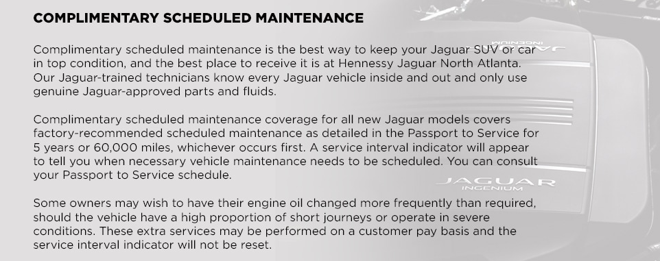 COMPLIMENTARY SCHEDULED MAINTENANCEComplimentary scheduled maintenance is the best way to keep your Jaguar SUV or car in top condition, and the best place to receive it is at Hennessy Jaguar North Atlanta. Our Jaguar-trained technicians know every Jaguar vehicle inside and out and only use genuine Jaguar-approved parts and fluids. Complimentary scheduled maintenance coverage for all new Jaguar models covers factory-recommended scheduled maintenance as detailed in the Passport to Service for 5 years or 60,000 miles, whichever occurs first. A service interval indicator will appear to tell you when necessary vehicle maintenance needs to be scheduled. You can consult your Passport to Service schedule. Some owners may wish to have their engine oil changed more frequently than required, should the vehicle have a high proportion of short journeys or operate in severe conditions. These extra services may be performed on a customer pay basis and the service interval indicator will not be reset.