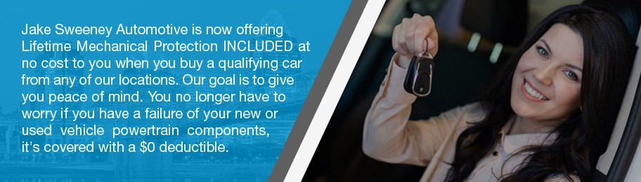 Jake Sweeney Automotive is now offering Lifetime Mechanical Protection INCLUDED at no cost to you when you buy a qualifying car from any of our locations. Our goal is to give you peace of mind. You no longer have to worry if you have a failure of your new or used vehicle powertrain components. It's covered with a $0 deductible