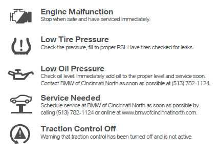 6. Engine Malfunction: Stop when safe and have serviced immediately. 7. Low Tire Pressure: Check tire pressure, fill to proper PSI. Have tires checked for leaks. 8. Low Oil Pressure: Check oil level immediately. Add oil to the proper level and service soon. Contact BMW of Cincinnati North as soon as possible at 513-782-1124. 9. Service Needed: Schedule service at BMW of Cincinnati North as soon as possible by calling 513-782-1124 or online using our service scheduler. 10. Traction Control Off: Warning that traction control has been turned off and is not active.