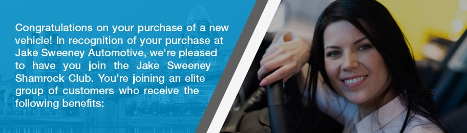 Congratulations on your purchase of a new vehicle! In recognition of your purchase at Jake Sweeney Automotive, we're please to have you join the Jake Sweeney Shamrock Club. You're joining an elite group of customers who receive the following benefits: