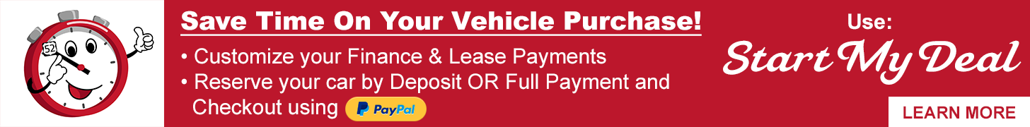 Save Time On Your Vehicle Purchase! Customize your Finance & Lease Payments Reserve your car by Deposit OR Full Payment and Checkout Using PayPal Use Start My Deal