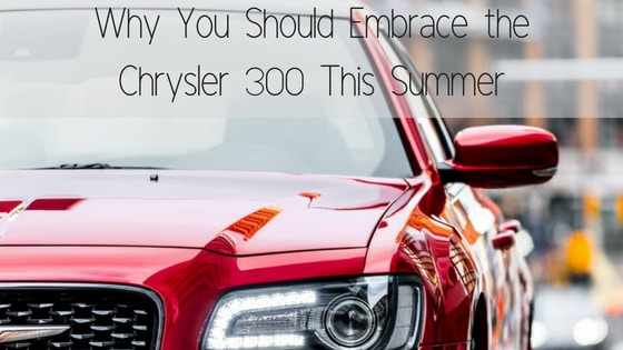Why You Should Embrace the Chrysler 300 This Summer