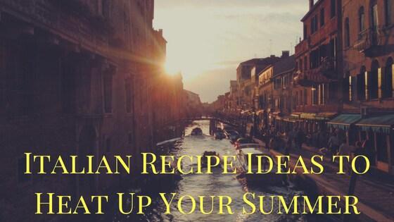 Italian Recipe Ideas to Heat Up Your Summer
