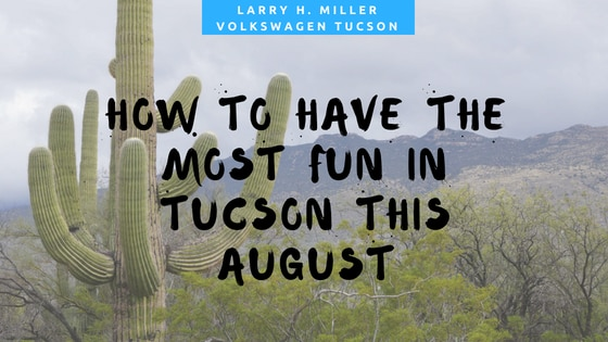 How to Have the Most Fun in Tucson This August