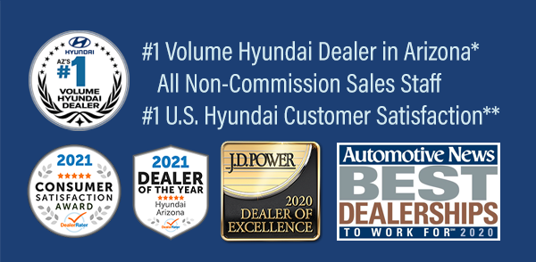 Non-Commission Sales Staff, #1 Volume Hyundai Dealer in Arizona*, Voted Highest in Customer Satisfaction**, DealerRater 2021 AZ Hyundai Dealer of the Year and Automotive News Best Dealerships to Work For, 2020