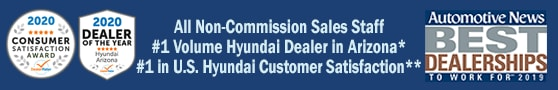 Non-Commission Sales Staff, #1 Volume Hyundai Dealer in Arizona*, Voted Highest in Customer Satisfaction**, DealerRater 2020 AZ Hyundai Dealer of the Year and Automotive News Best Dealerships to Work For, 2019
