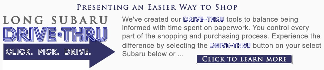 Presenting an easier way to shop. We've created our Drive-Thru tools to balance being informed with time spent on paperwork. You control every part of the shopping and purchasing process. Experience the difference by selecting the Drive-Thru button on your select Subaru or click here to learn more.