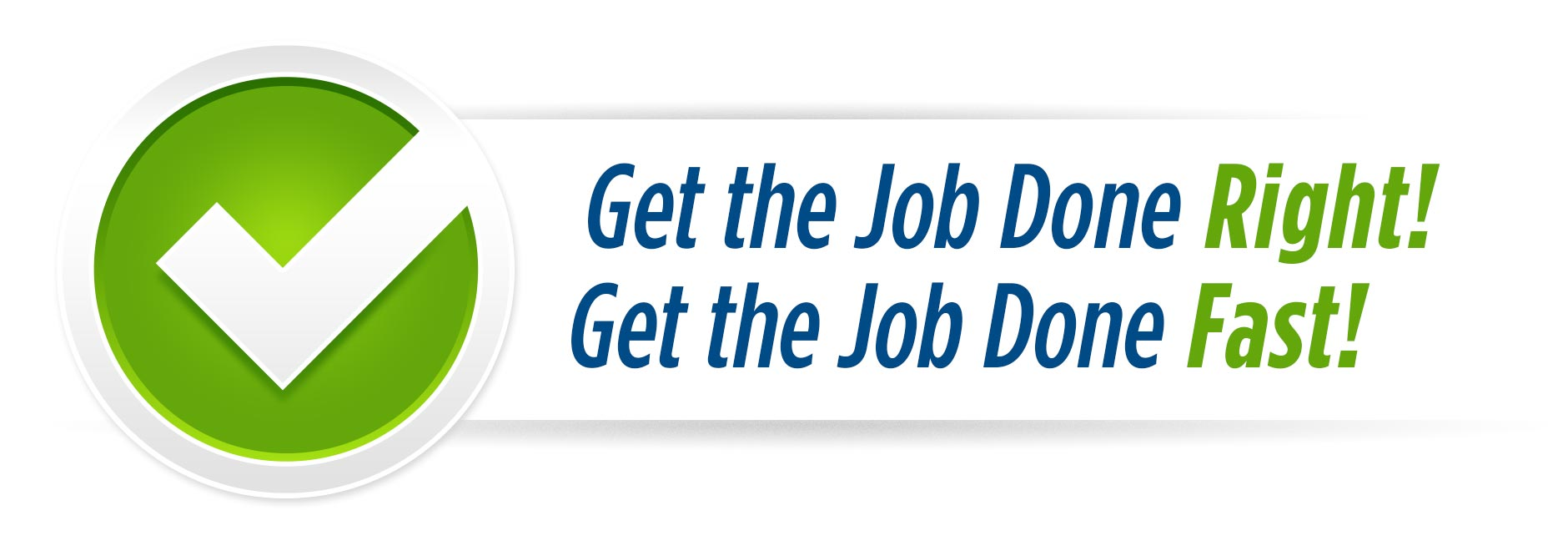 Get the Job Done Right! Get the Job Done Fast!